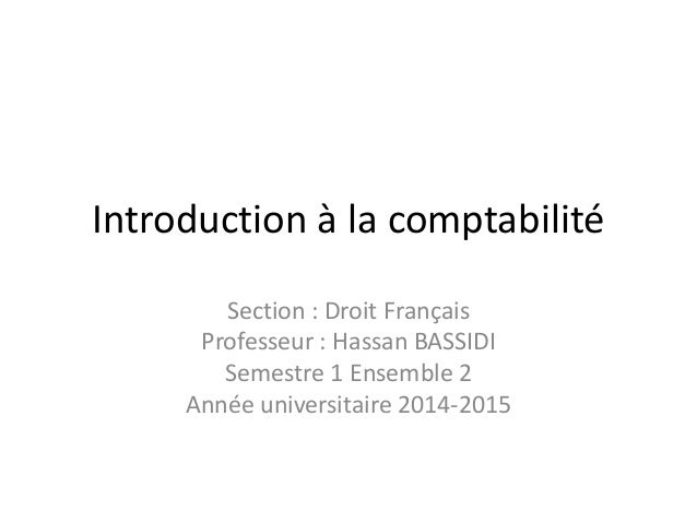 Introduction à la comptabilité Section : Droit Français Professeur : Hassan BASSIDI Semestre 1 Ensemble 2 Année universita...