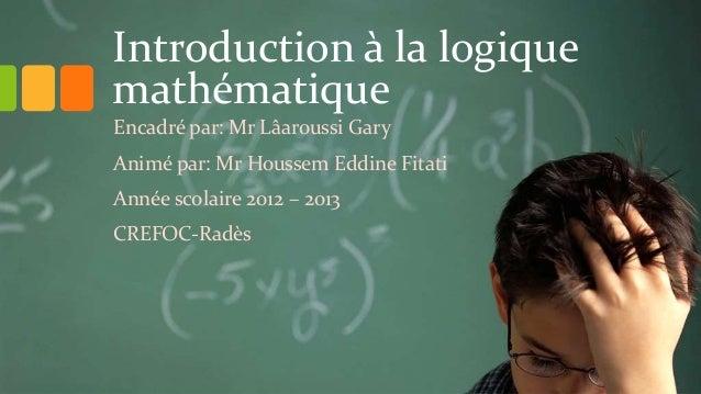Introduction à la logique mathématique Encadré par: Mr Lâaroussi Gary Animé par: Mr Houssem Eddine Fitati Année scolaire 2...