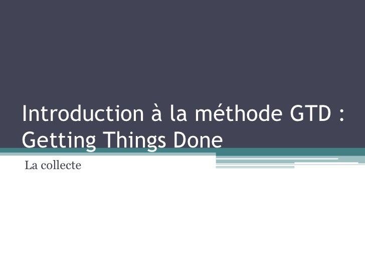 Introduction à la méthode GTD : GettingThingsDone<br />La collecte<br />