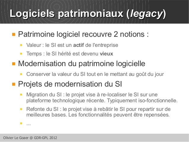 LLooggiicciieellss ppaattrriimmoonniiaauuxx ((lleeggaaccyy))   Patrimoine logiciel recouvre 2 notions :   Valeur : le SI...