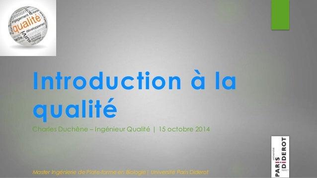 Introduction à la  qualité  Charles Duchêne – Ingénieur Qualité | 15 octobre 2014  Master Ingénierie de Plate-forme en Bio...