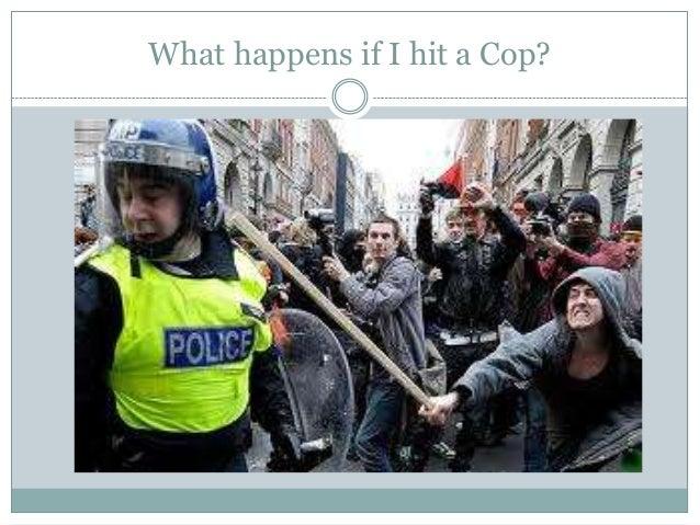 What happens if I hit a Cop?