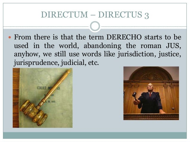 DIRECTUM – DIRECTUS 3  From there is that the term DERECHO starts to be used in the world, abandoning the roman JUS, anyh...