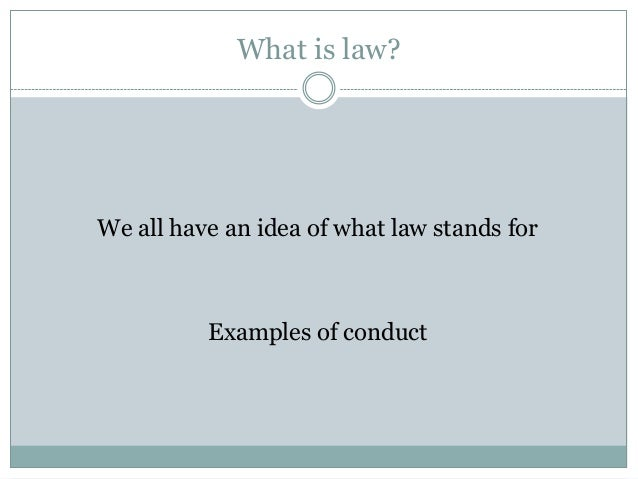What is law? We all have an idea of what law stands for Examples of conduct