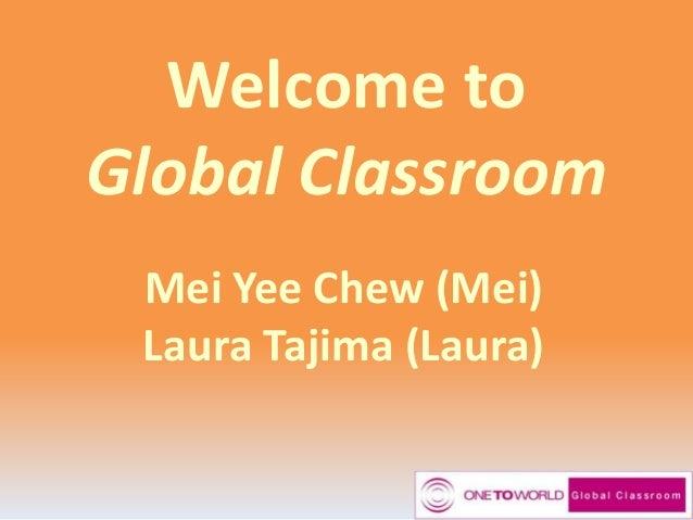 Welcome to Global Classroom Mei Yee Chew (Mei) Laura Tajima (Laura)