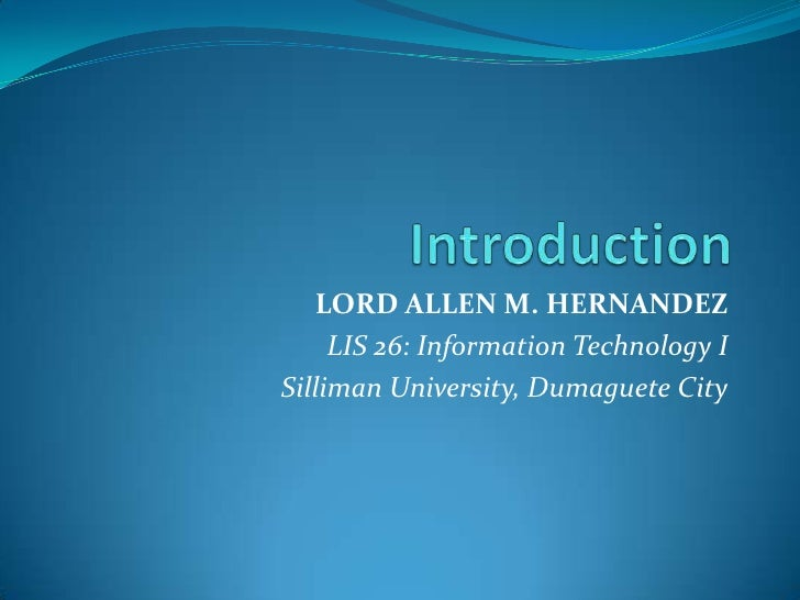 Introduction <br />LORD ALLEN M. HERNANDEZ<br />LIS 26: Information Technology I<br />Silliman University, Dumaguete City<...