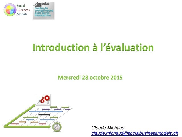 Introduction à l'évaluation Mercredi 28 octobre 2015 Claude Michaud claude.michaud@socialbusinessmodels.ch