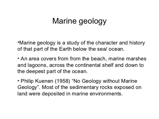 Marine geology•Marine geology is a study of the character and historyof that part of the Earth below the sea/ ocean.• An a...