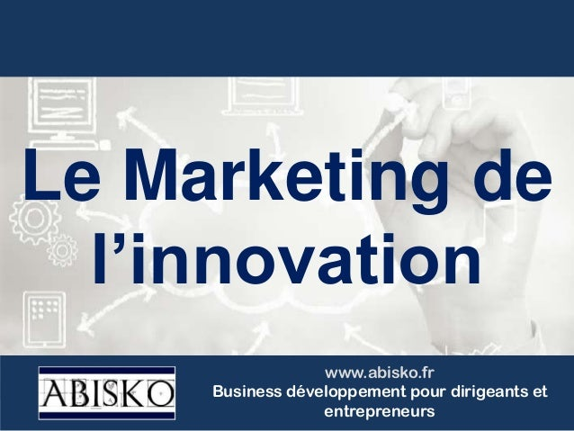 Le Marketing de l'innovation www.abisko.fr Business développement pour dirigeants et entrepreneurs