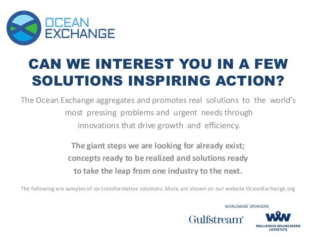 CAN WE INTEREST YOU IN A FEW SOLUTIONS INSPIRING ACTION? The Ocean Exchange aggregates and promotes real solutions to the ...