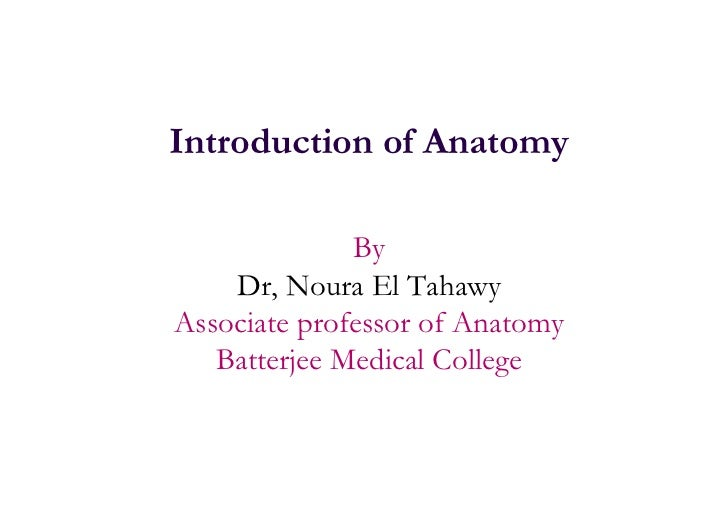 Introduction of Anatomy              By    Dr, Noura El TahawyAssociate professor of Anatomy   Batterjee Medical College