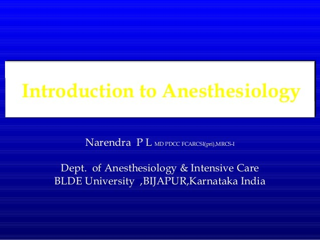 Introduction to Anesthesiology Narendra P L MD PDCC FCARCSI(pri),MRCS-I Dept. of Anesthesiology & Intensive Care BLDE Univ...