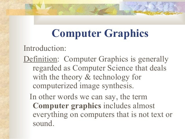 Computer GraphicsIntroduction:Definition: Computer Graphics is generally   regarded as Computer Science that deals   with ...
