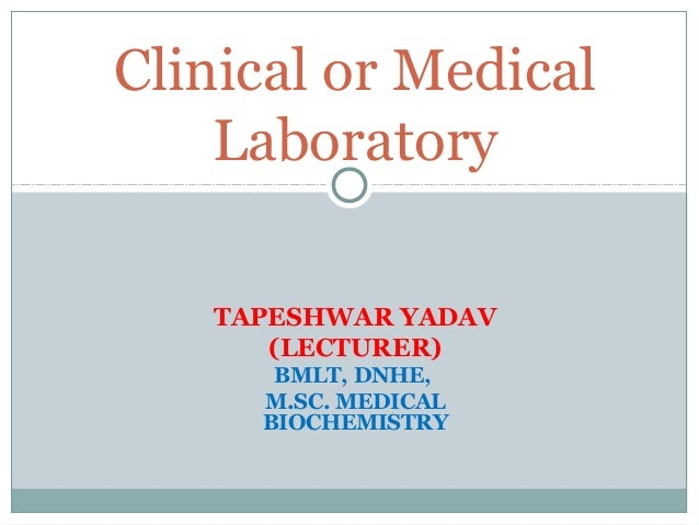 TAPESHWAR YADAV (LECTURER) BMLT, DNHE, M.SC. MEDICAL BIOCHEMISTRY Clinical or Medical Laboratory