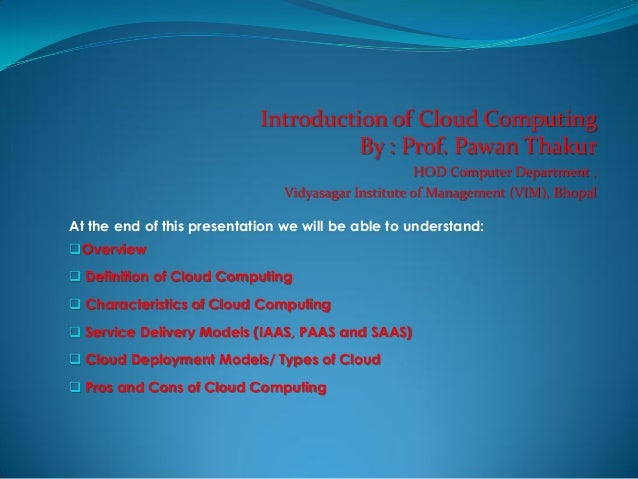 Introduction of Cloud Computing By : Prof. Pawan Thakur HOD Computer Department , Vidyasagar Institute of Management (VIM)...