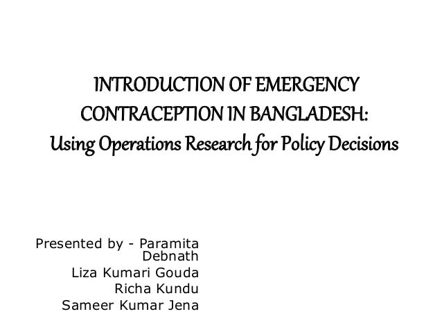 INTRODUCTION OF EMERGENCY CONTRACEPTION IN BANGLADESH: Using Operations Research for Policy Decisions Presented by - Param...