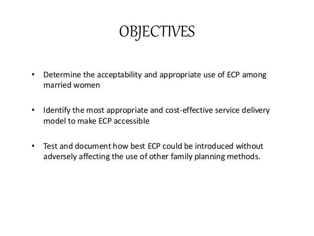 OBJECTIVES • Determine the acceptability and appropriate use of ECP among married women • Identify the most appropriate an...
