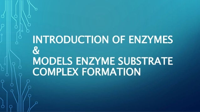 INTRODUCTION OF ENZYMES & MODELS ENZYME SUBSTRATE COMPLEX FORMATION