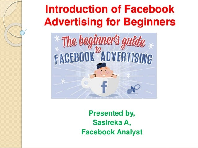 Introduction of Facebook Advertising for Beginners Presented by, Sasireka A, Facebook Analyst