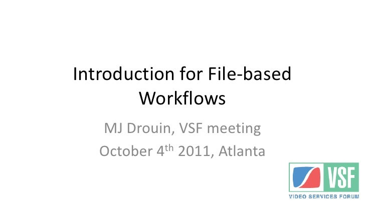 Introduction for File-based        Workflows   MJ Drouin, VSF meeting   October 4th 2011, Atlanta