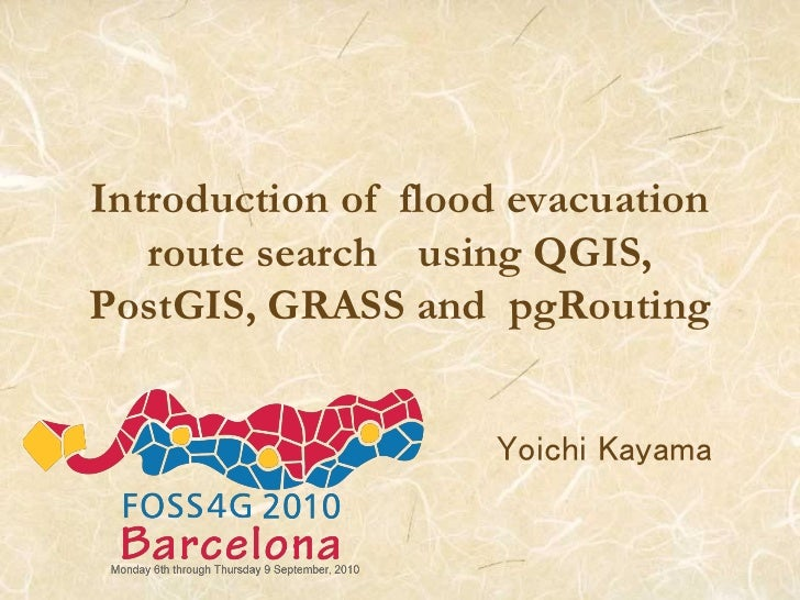 Introduction of flood evacuation   route search using QGIS,PostGIS, GRASS and pgRouting                    Yoichi Kayama
