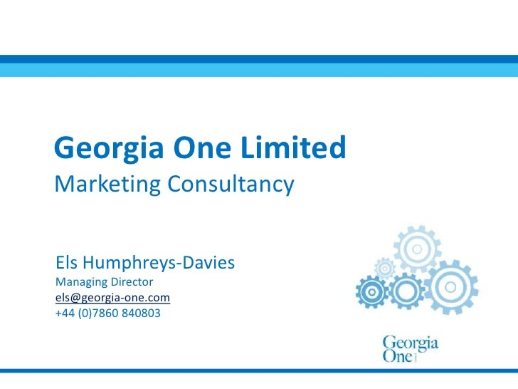 Georgia One Limited Marketing Consultancy<br />Els Humphreys-Davies<br />Managing Director<br />els@georgia-one.com<br />+...