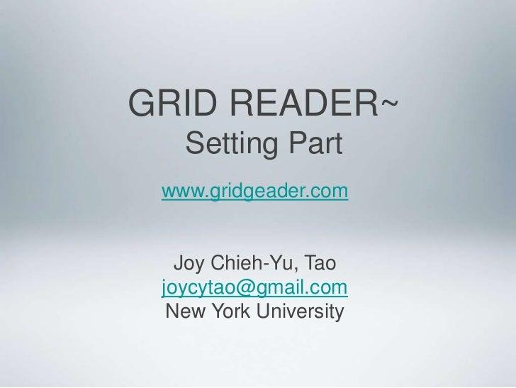 GRID READER~<br />Setting Part<br />www.gridgeader.com<br />Joy Chieh-Yu, Tao<br />joycytao@gmail.com<br />New York Univer...