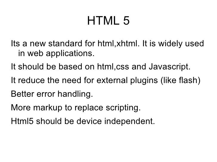 HTML 5 <ul><li>Its a new standard for html,xhtml. It is widely used in web applications. </li></ul><ul><li>It should be ba...