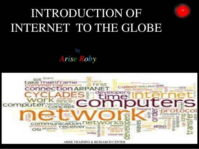 INTRODUCTION OF INTERNET TO THE GLOBE by  Arise Roby  ARISE TRAINING & RESEARCH CENTER