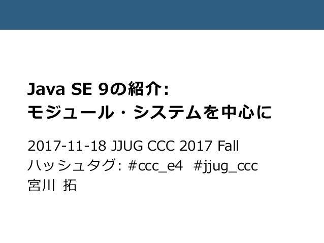 Java SE 9の紹介: モジュール・システムを中心に 2017-11-18 JJUG CCC 2017 Fall ハッシュタグ: #ccc_e4 #jjug_ccc 宮川 拓