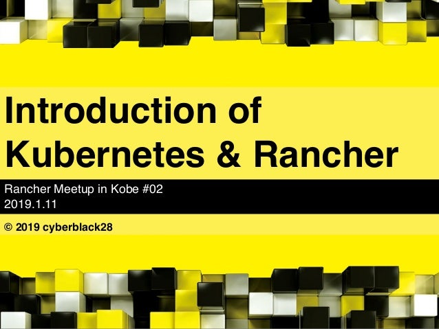 Introduction of Kubernetes & Rancher Rancher Meetup in Kobe #02 2019.1.11 © 2019 cyberblack28
