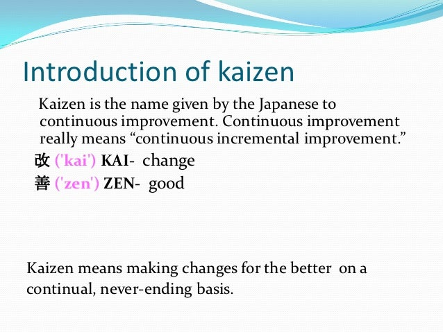 Introduction of kaizen Kaizen is the name given by the Japanese to continuous improvement. Continuous improvement really m...