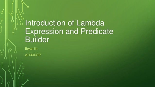 Introduction of Lambda Expression and Predicate Builder Bryan lin 2014/03/07