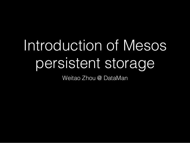 Introduction of Mesos persistent storage Weitao Zhou @ DataMan