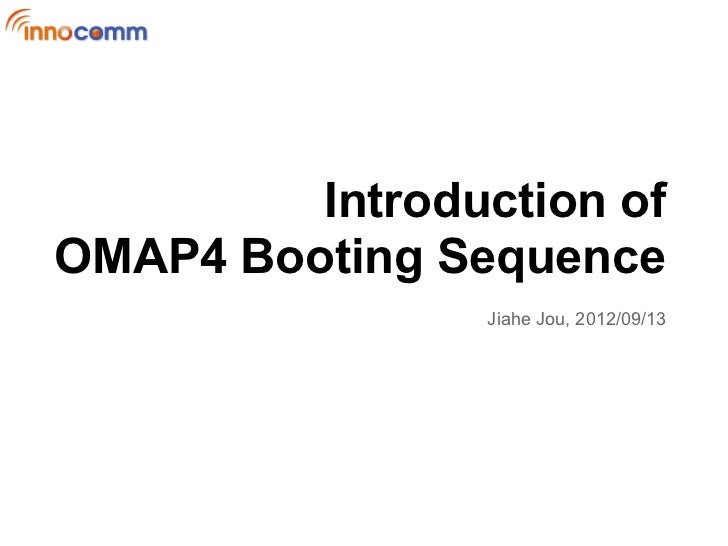 Introduction ofOMAP4 Booting Sequence                Jiahe Jou, 2012/09/13