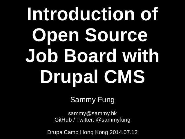 Introduction of Open Source Job Board with Drupal CMS Sammy Fung sammy@sammy.hk GitHub / Twitter: @sammyfung DrupalCamp Ho...