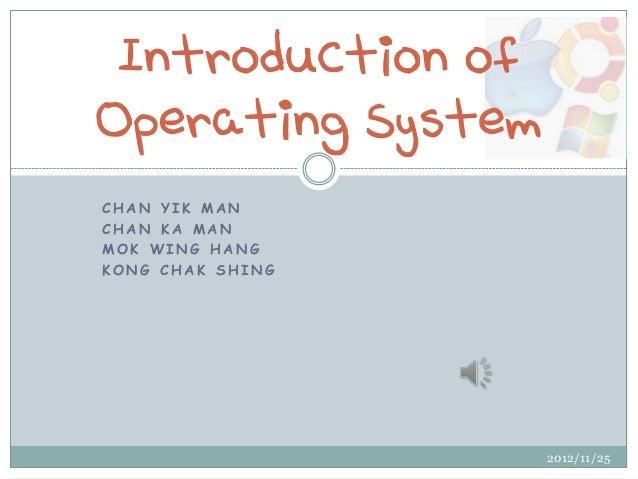 Introduction ofOperating SystemCHAN YIK MANCHAN KA MANMOK WING HANGKONG CHAK SHING                   2012/11/25