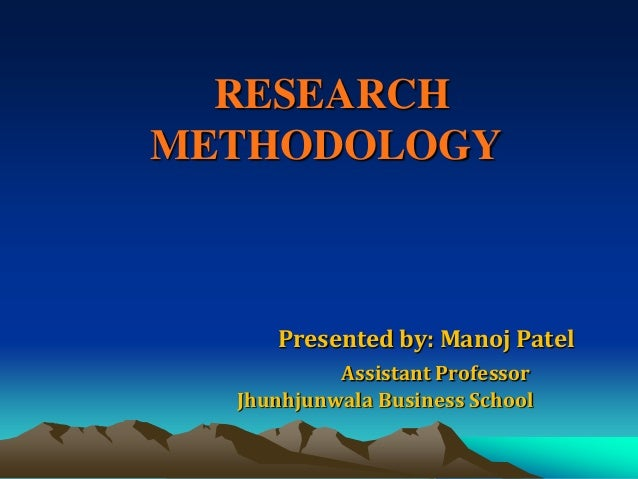 RESEARCH METHODOLOGY  Presented by: Manoj Patel Assistant Professor Jhunhjunwala Business School