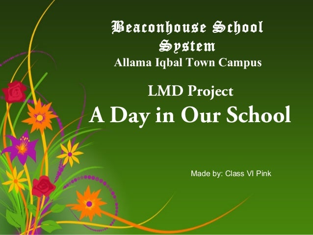 Beaconhouse School System Allama Iqbal Town Campus  LMD Project  A Day in Our School Made by: Class VI Pink
