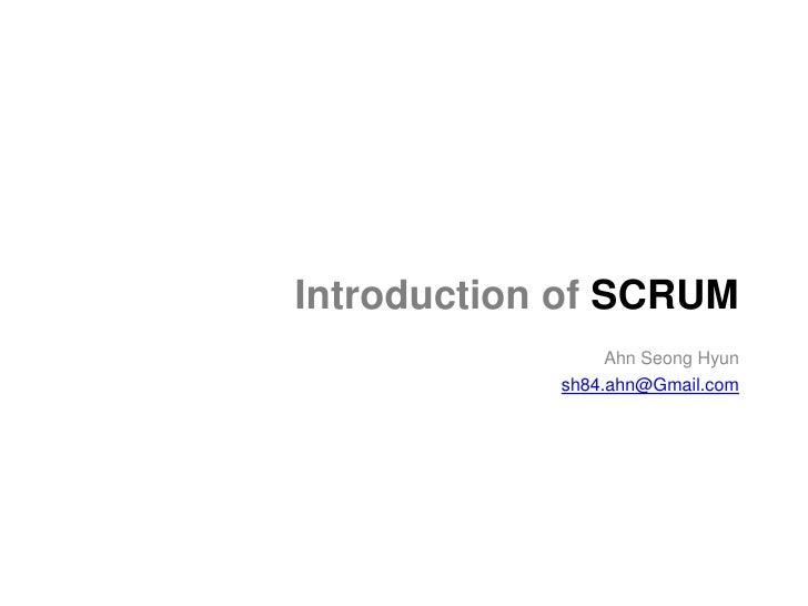 Introduction of SCRUM                 Ahn Seong Hyun            sh84.ahn@Gmail.com