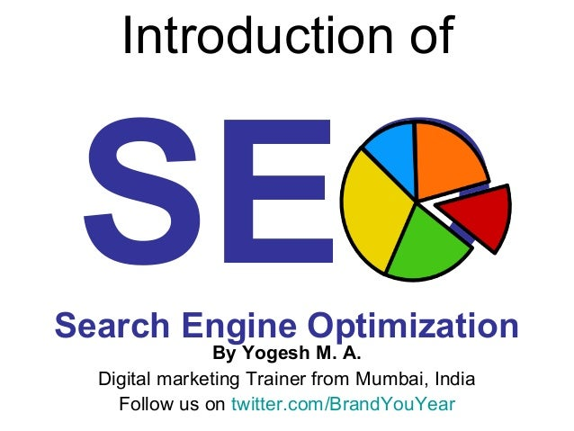 Introduction of SEOSearch Engine Optimization By Yogesh M. A. Digital marketing Trainer from Mumbai, India Follow us on tw...