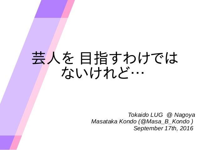 芸人を 目指すわけでは ないけれど… Tokaido LUG @ Nagoya Masataka Kondo (@Masa_B_Kondo ) September 17th, 2016