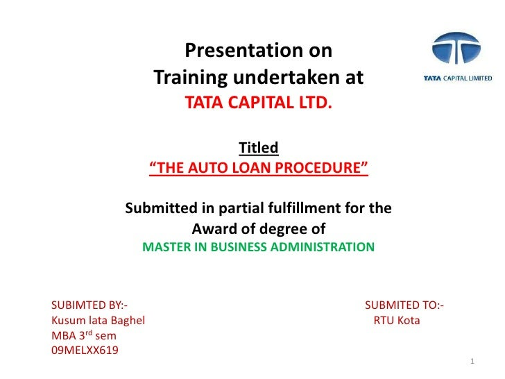 "1<br />Presentation on<br />Training undertaken at<br />TATA CAPITAL LTD.<br />Titled<br />""THE AUTO LOAN PROCEDURE""<br />..."