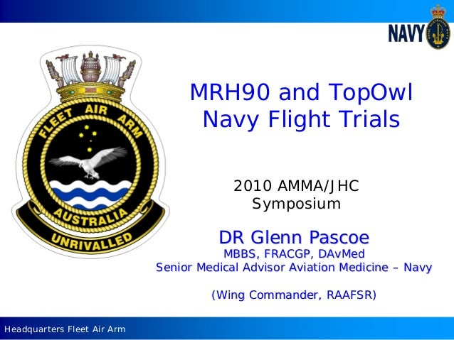 Headquarters Fleet Air Arm MRH90 and TopOwl Navy Flight Trials 2010 AMMA/JHC Symposium DR Glenn PascoeDR Glenn Pascoe MBBS...