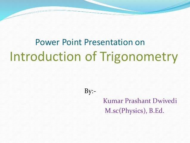Power Point Presentation on Introduction of Trigonometry By:- Kumar Prashant Dwivedi M.sc(Physics), B.Ed.