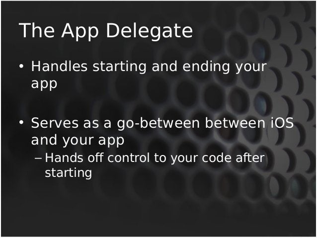 The App Delegate  • Handles starting and ending your  app  • Serves as a go-between between iOS  and your app  – Hands off...