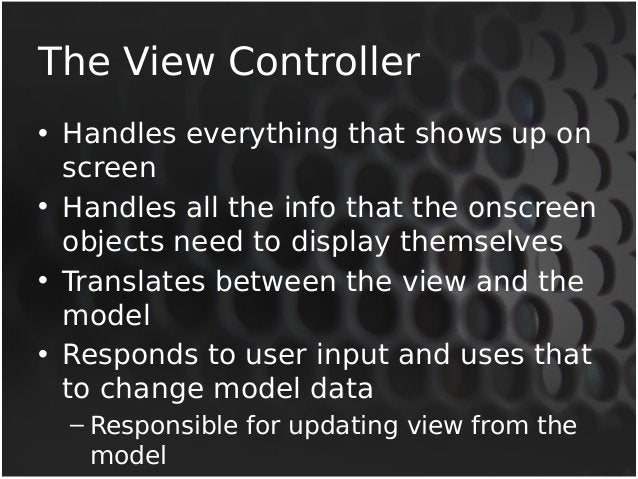 The View Controller  • Handles everything that shows up on  screen  • Handles all the info that the onscreen  objects need...