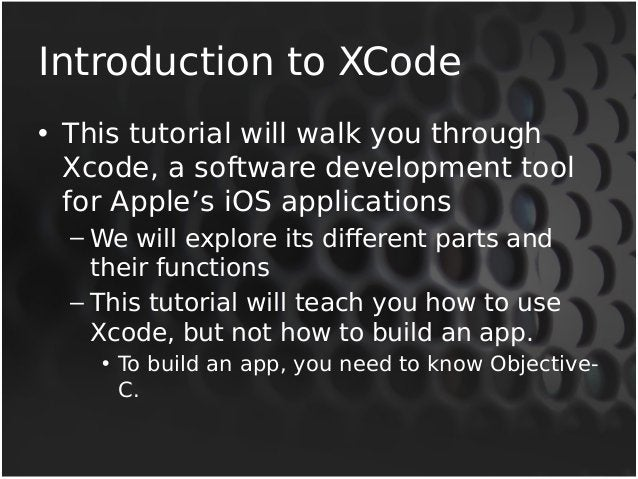 Introduction to XCode  • This tutorial will walk you through  Xcode, a software development tool  for Apple's iOS applicat...