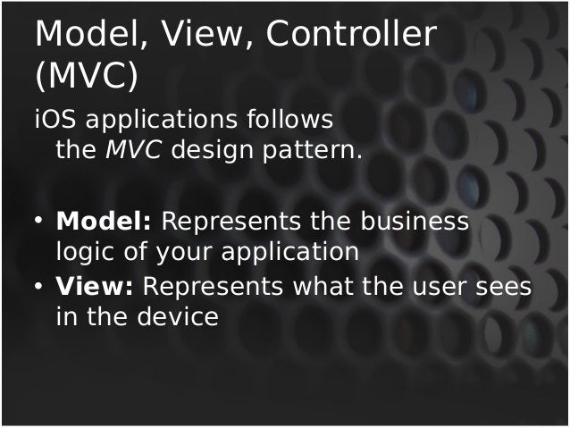 Model, View, Controller  (MVC)  iOS applications follows  the MVC design pattern.  • Model: Represents the business  logic...
