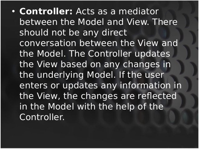• Controller: Acts as a mediator  between the Model and View. There  should not be any direct  conversation between the Vi...